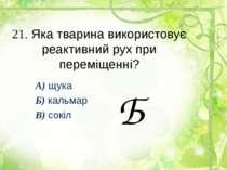 21. Яка тварина використовує реактивний рух при переміщенні? А) щука Б) кальм...