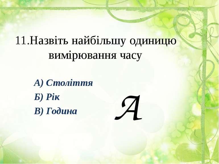 11.Назвіть найбільшу одиницю вимірювання часу А) Століття Б) Рік В) Година А