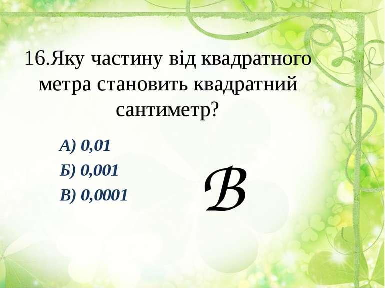 16.Яку частину від квадратного метра становить квадратний сантиметр? А) 0,01 ...