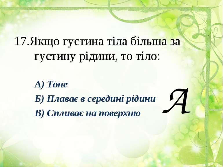 17.Якщо густина тіла більша за густину рідини, то тіло: А) Тоне Б) Плаває в с...