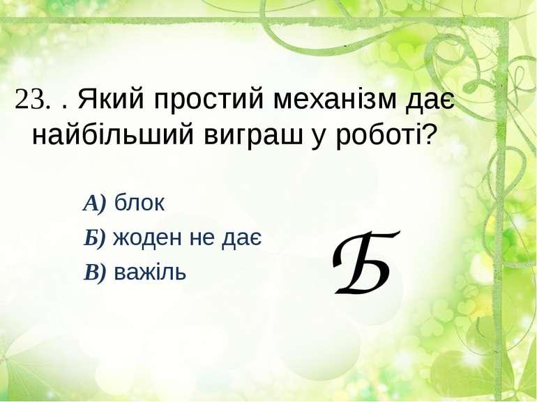 23. . Який простий механізм дає найбільший виграш у роботі? А) блок Б) жоден ...