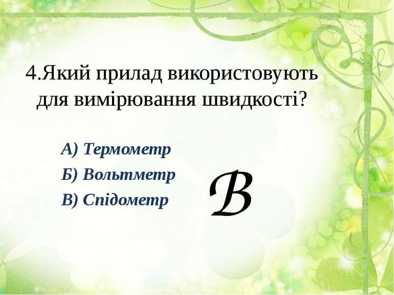 4.Який прилад використовують для вимірювання швидкості? А) Термометр Б) Вольт...