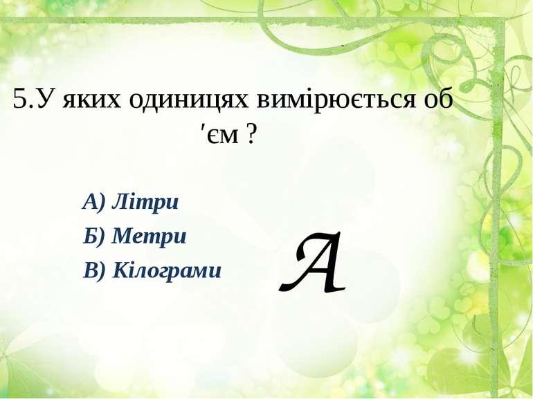 5.У яких одиницях вимірюється об′єм ? А) Літри Б) Метри В) Кілограми А