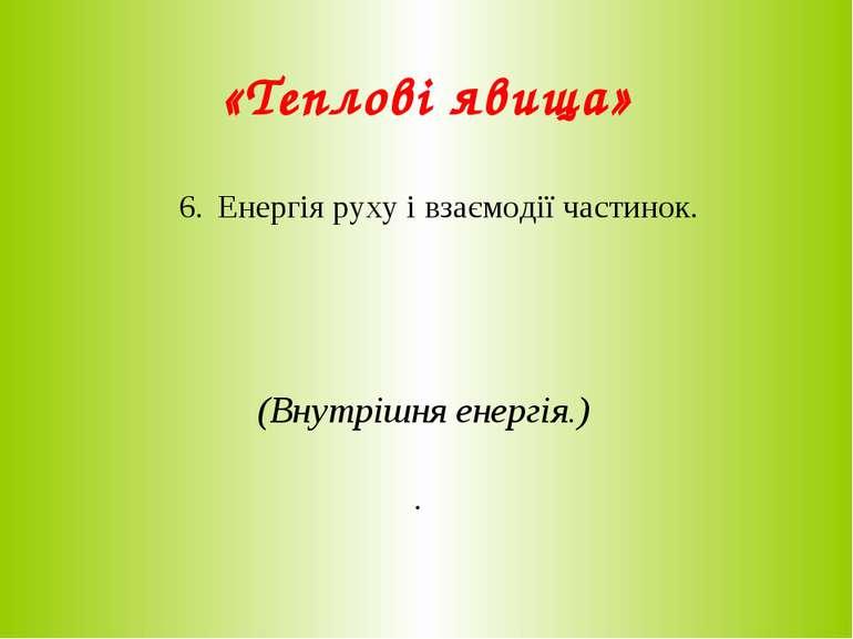 «Теплові явища» 6. Енергія руху і взаємодії частинок. (Внутрішня енергія.) .