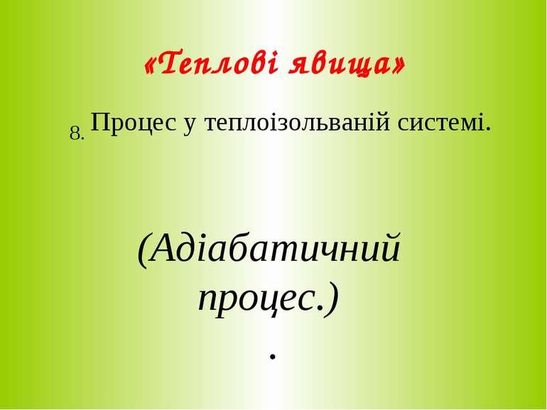 «Теплові явища» 8. Процес у теплоізольваній системі. (Адіабатичний процес.) .