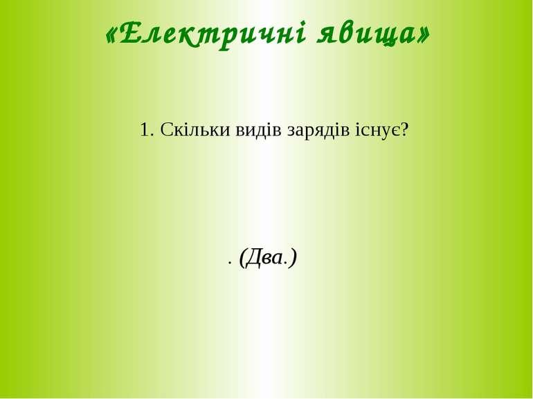 «Електричні явища» 1. Скільки видів зарядів існує? . (Два.)