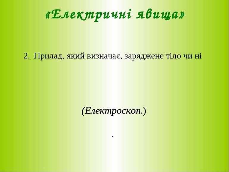 «Електричні явища» 2. Прилад, який визначає, заряджене тіло чи ні (Електроско...