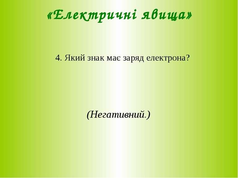«Електричні явища» 4. Який знак має заряд електрона? (Негативний.)