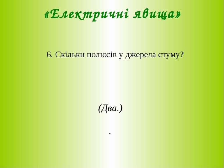 «Електричні явища» 6. Скільки полюсів у джерела стуму? (Два.) .