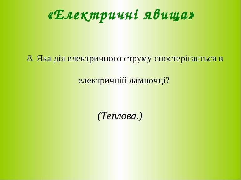 «Електричні явища» 8. Яка дія електричного струму спостерігається в електричн...