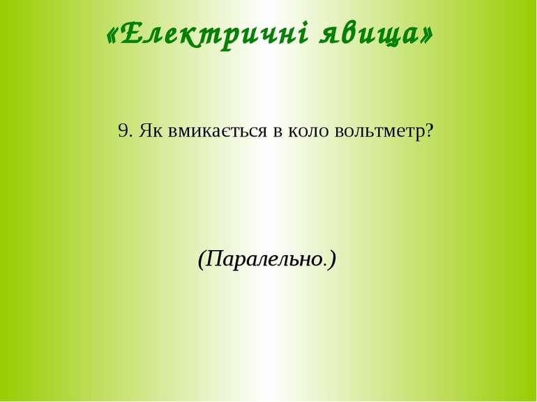 «Електричні явища» 9. Як вмикається в коло вольтметр? (Паралельно.)