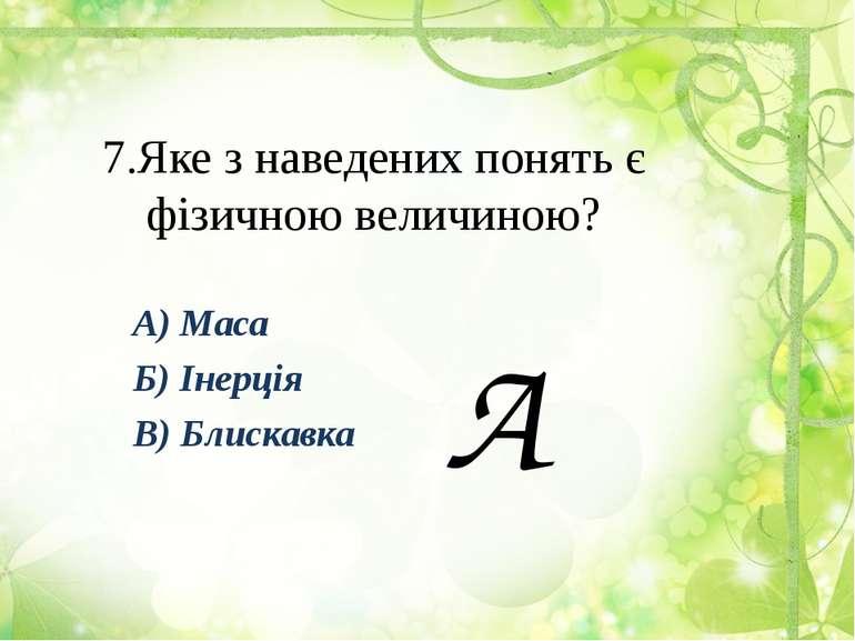 7.Яке з наведених понять є фізичною величиною? А) Маса Б) Інерція В) Блискавка А