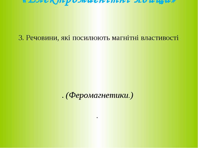 «Електромагнітні явища» 3. Речовини, які посилюють магнітні властивості . (Фе...