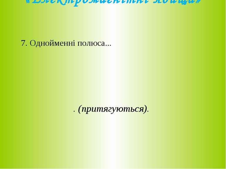 «Електромагнітні явища» 7. Однойменні полюса... . (притягуються).