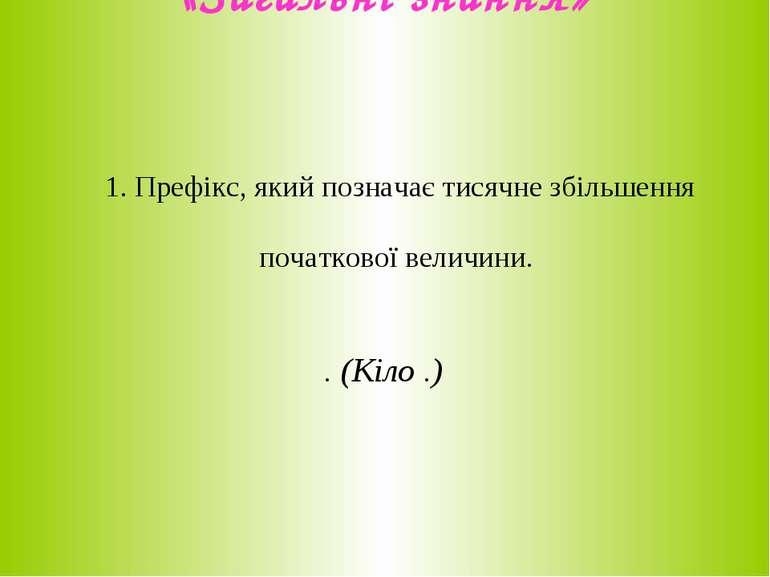 «Загальні знання» 1. Префікс, який позначає тисячне збільшення початкової вел...