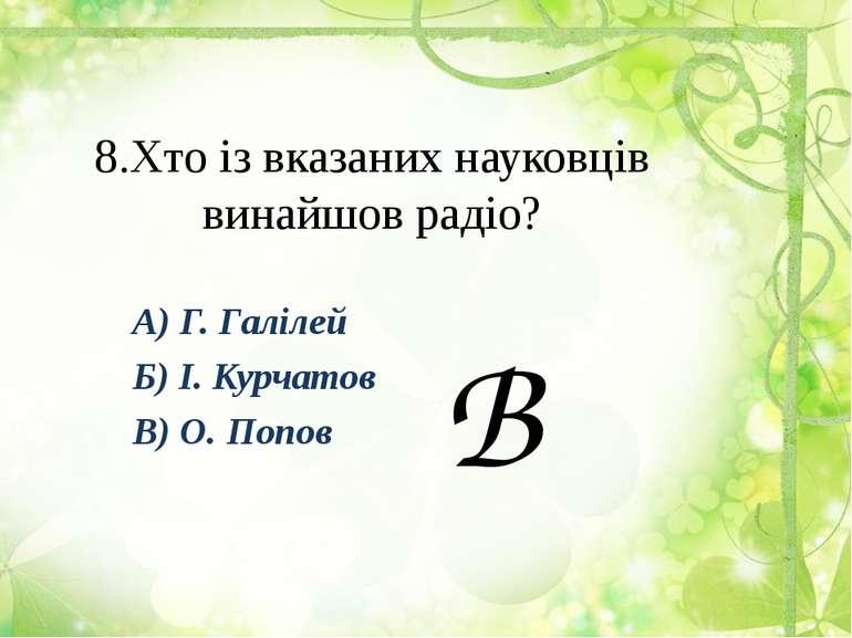 8.Хто із вказаних науковців винайшов радіо? А) Г. Галілей Б) І. Курчатов В) О...
