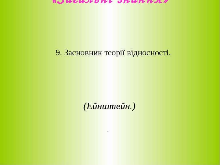 «Загальні знання» 9. Засновник теорії відносності. (Ейнштейн.) .