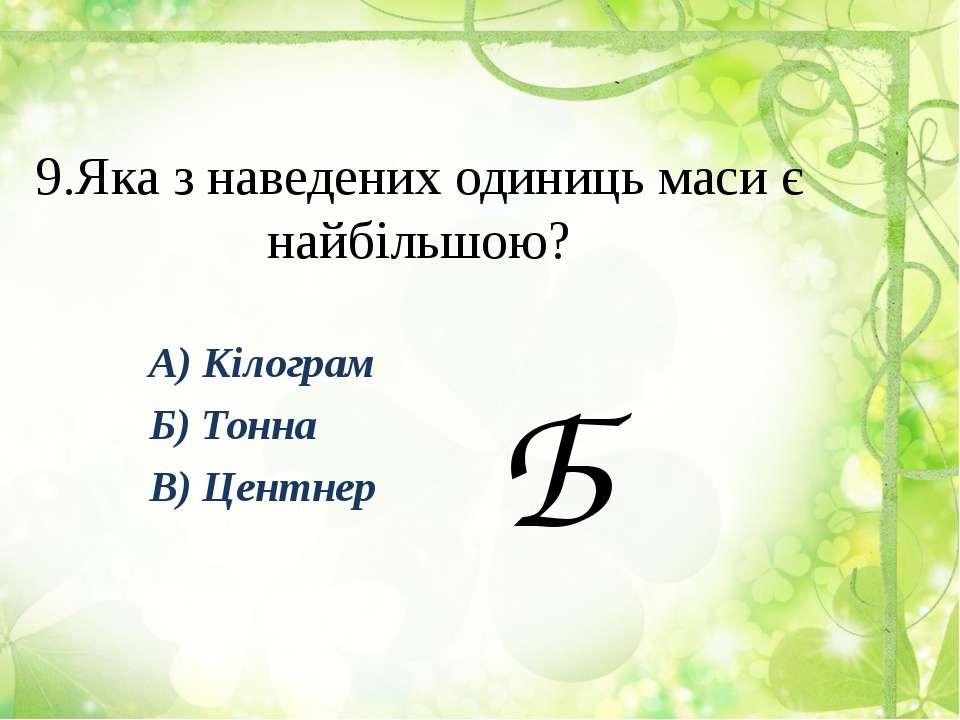 9.Яка з наведених одиниць маси є найбільшою? А) Кілограм Б) Тонна В) Центнер Б