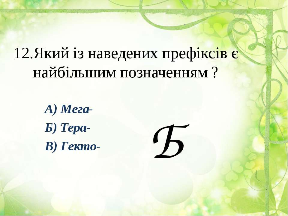 12.Який із наведених префіксів є найбільшим позначенням ? А) Мега- Б) Тера- В...