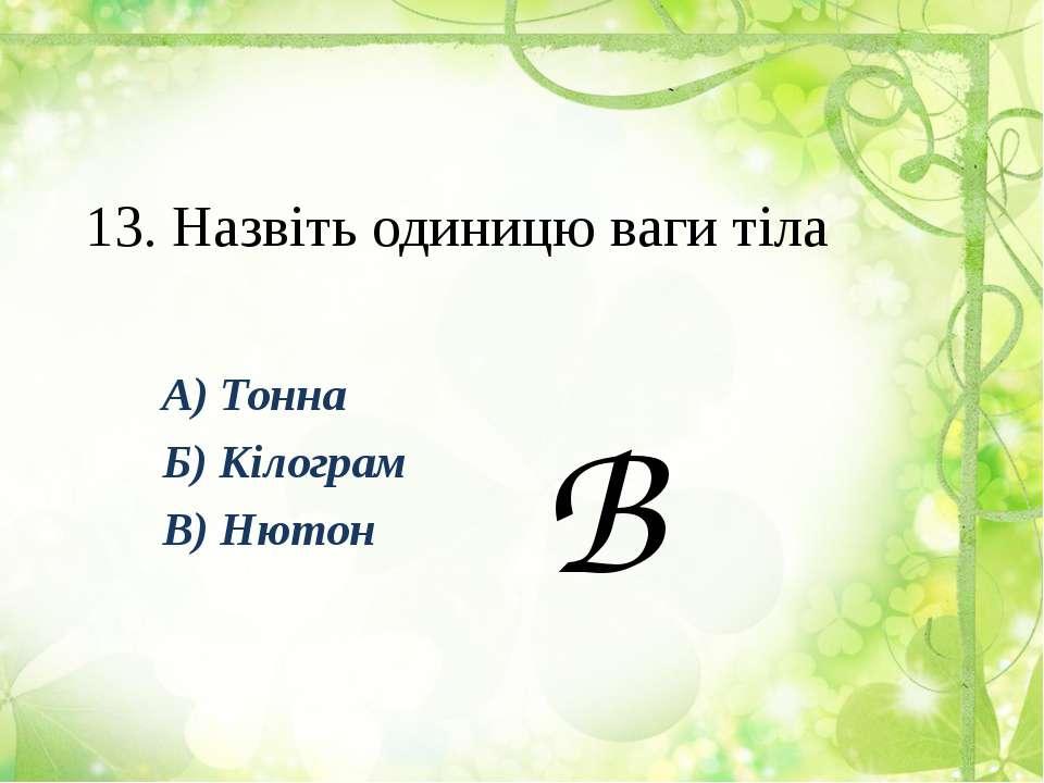 13. Назвіть одиницю ваги тіла А) Тонна Б) Кілограм В) Нютон В