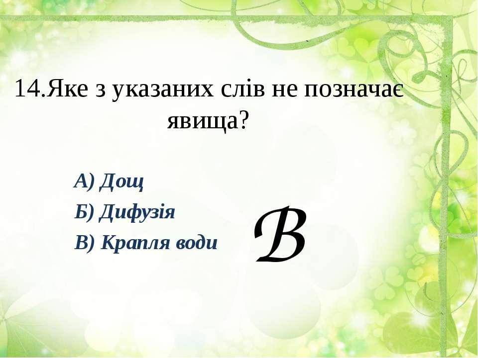 14.Яке з указаних слів не позначає явища? А) Дощ Б) Дифузія В) Крапля води В