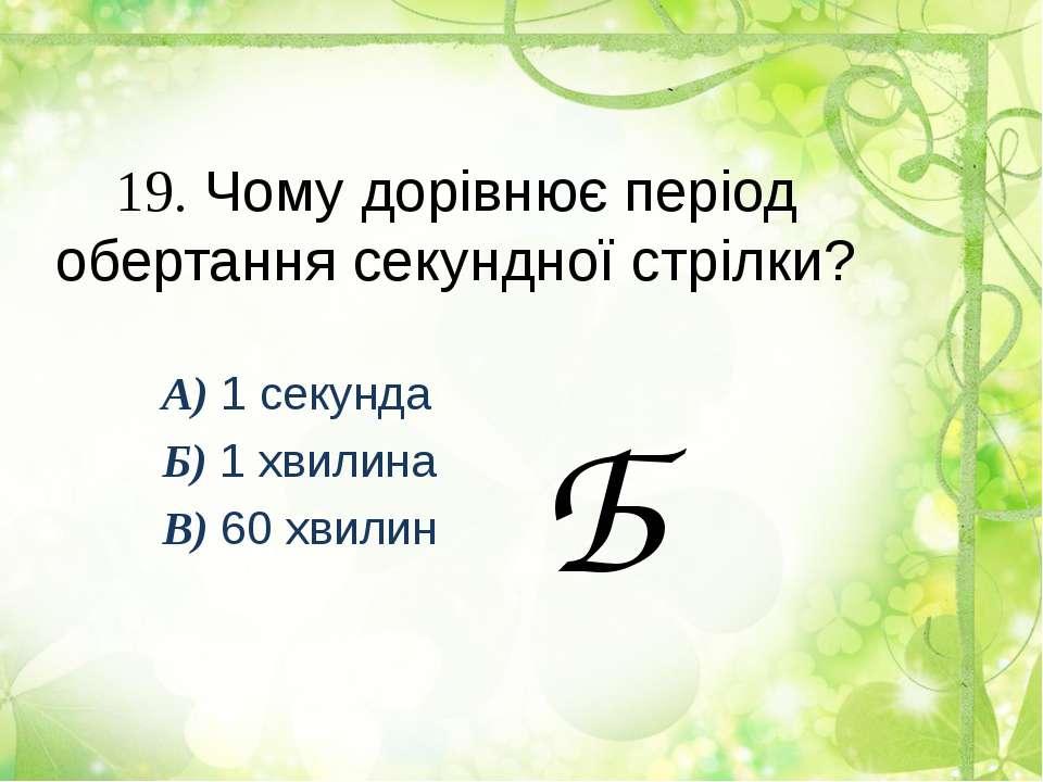 19. Чому дорівнює період обертання секундної стрілки? А) 1 секунда Б) 1 хвили...