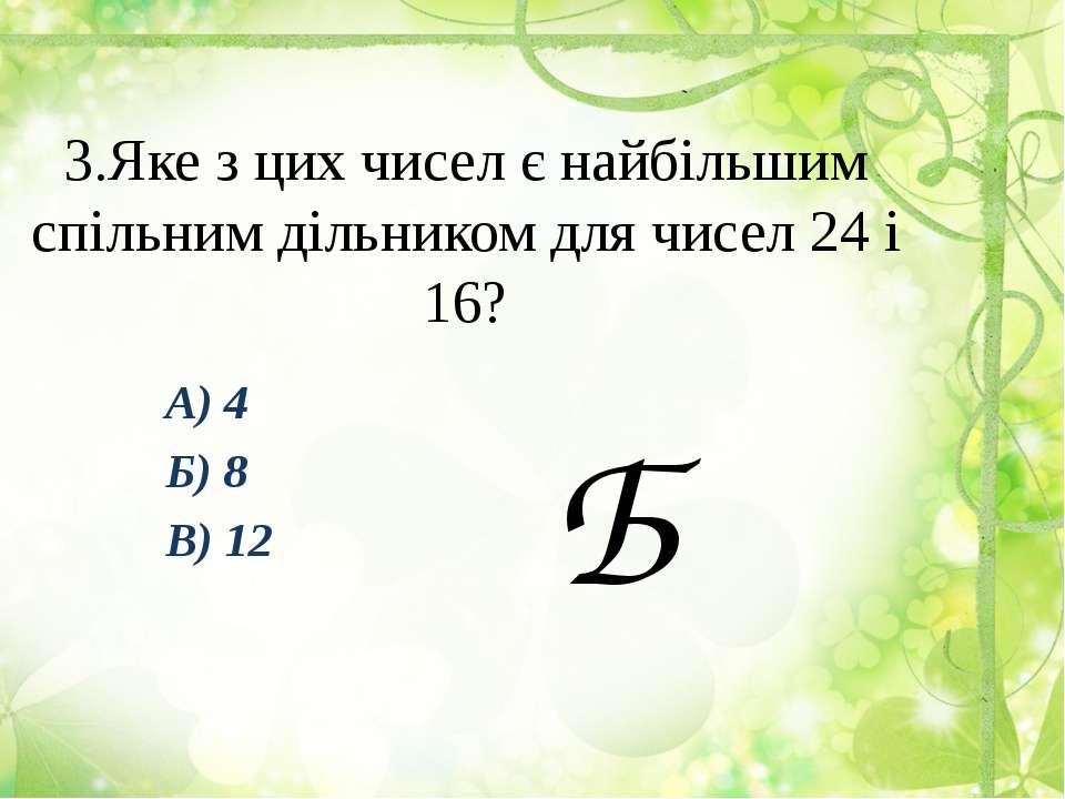 3.Яке з цих чисел є найбільшим спільним дільником для чисел 24 і 16? А) 4 Б) ...