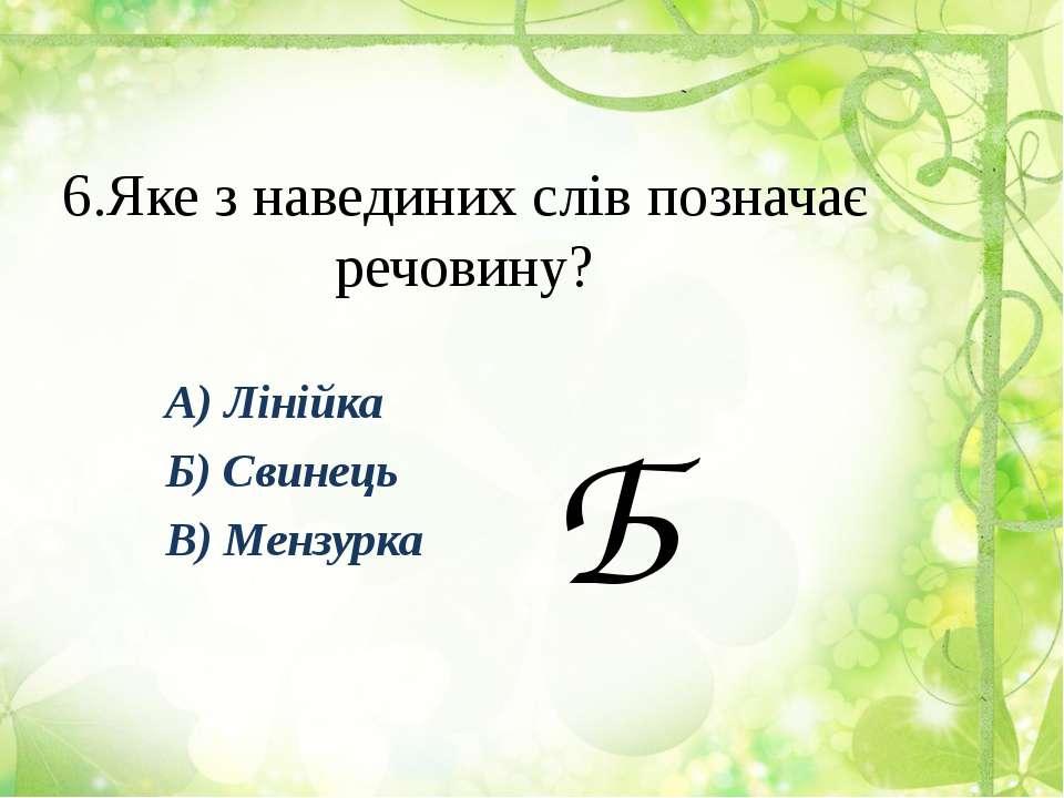 6.Яке з навединих слів позначає речовину? А) Лінійка Б) Свинець В) Мензурка Б