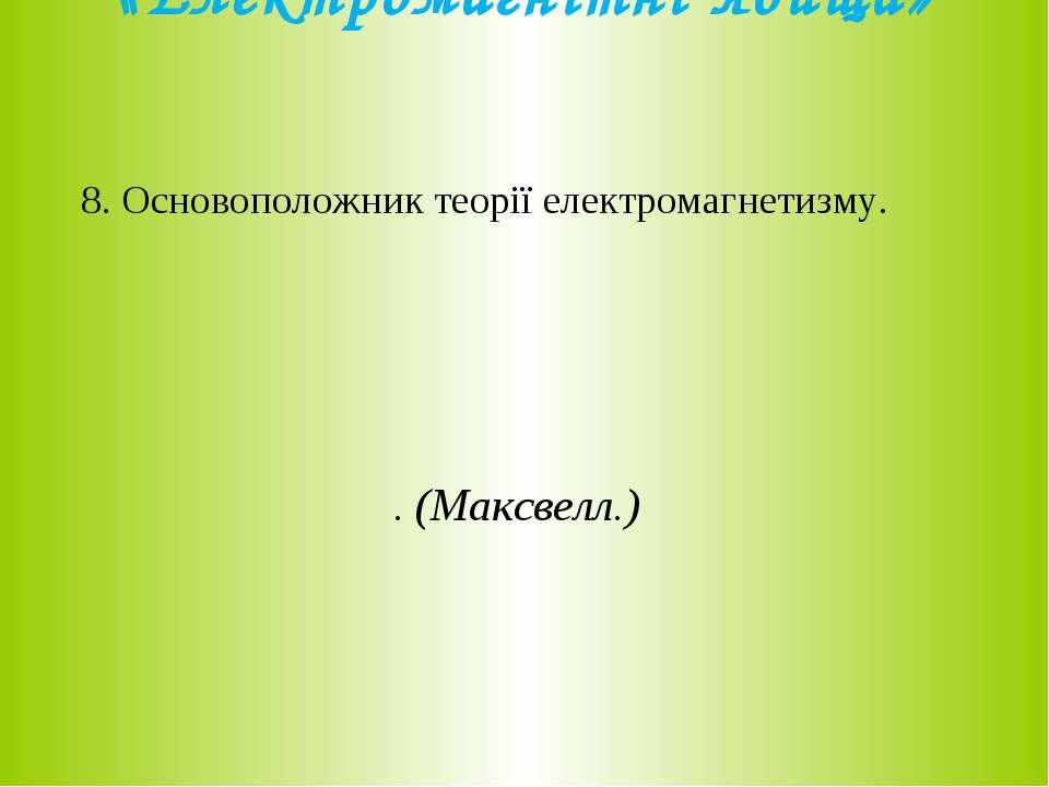 «Електромагнітні явища» 8. Основоположник теорії електромагнетизму. . (Максве...