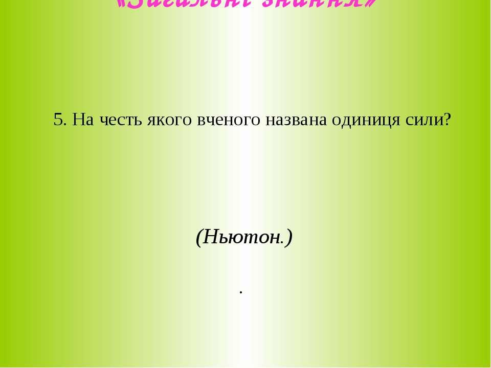 «Загальні знання» 5. На честь якого вченого названа одиниця сили? (Ньютон.) .
