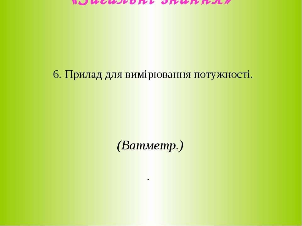 «Загальні знання» 6. Прилад для вимірювання потужності. (Ватметр.) .