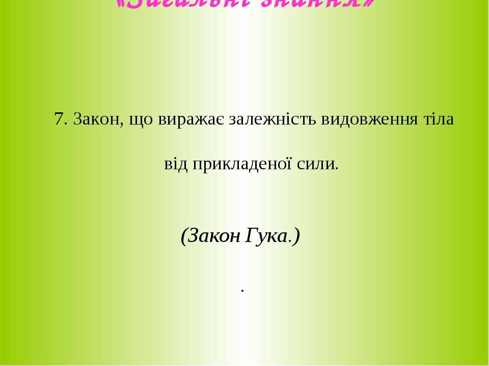 «Загальні знання» 7. Закон, що виражає залежність видовження тіла від приклад...