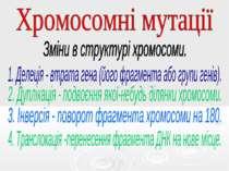 Хромосомні мутації Зміни в структурі хромосоми. Делеція - втрата гена (його ф...