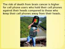 The risk of death from brain cancer is higher for cell phone users who hold t...