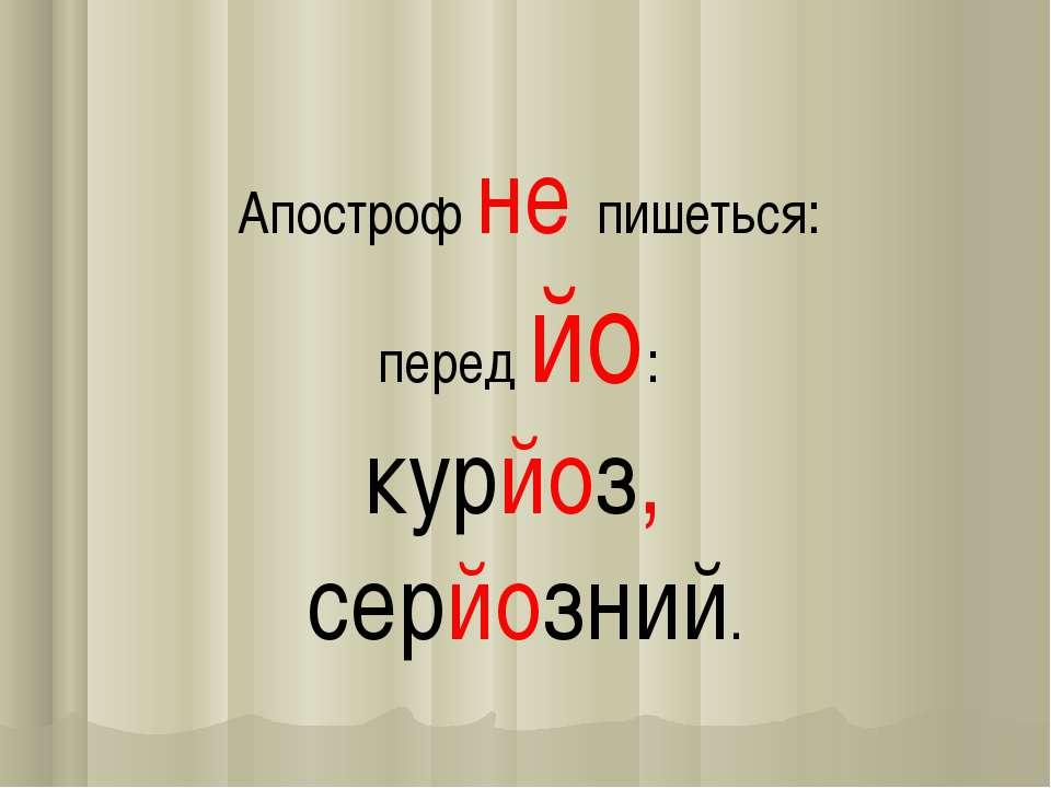 Апостроф не пишеться: перед йо: курйоз, серйозний.