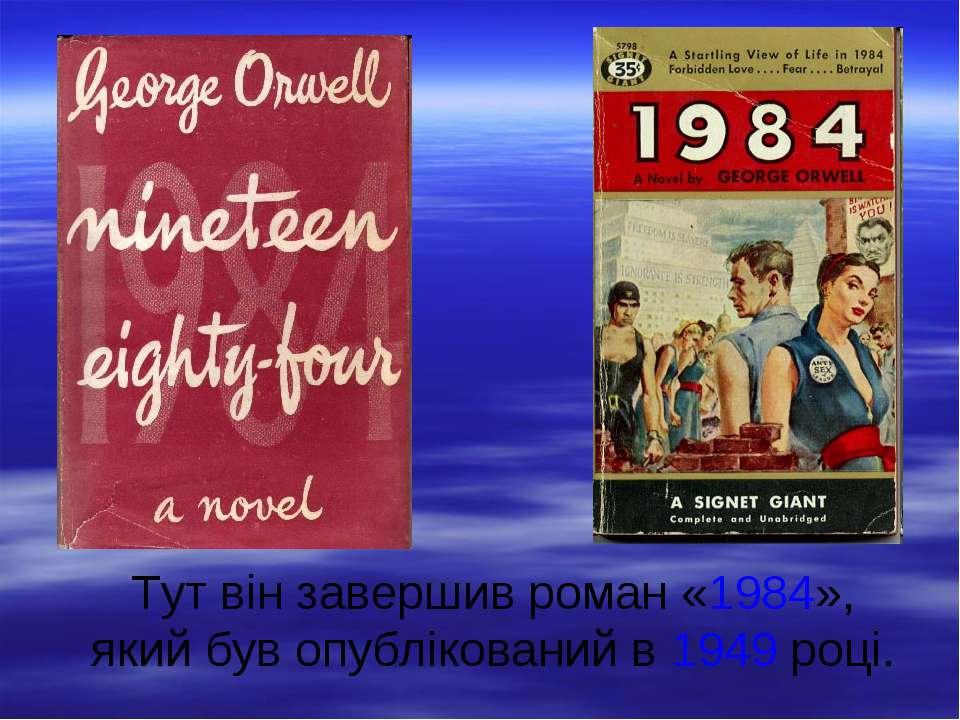 Тут він завершив роман «1984», який був опублікований в 1949 році.