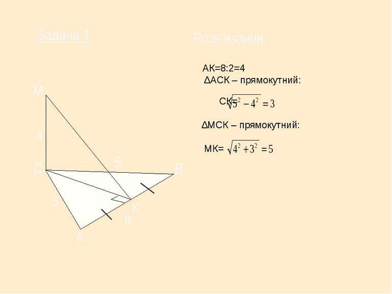 АК=8:2=4 ∆АСК – прямокутний: СК= ∆МСК – прямокутний: МК= С М А В К 5 8 5 Зада...
