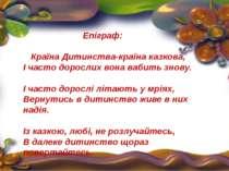 Епіграф: Країна Дитинства-країна казкова, І часто дорослих вона вабить знову....