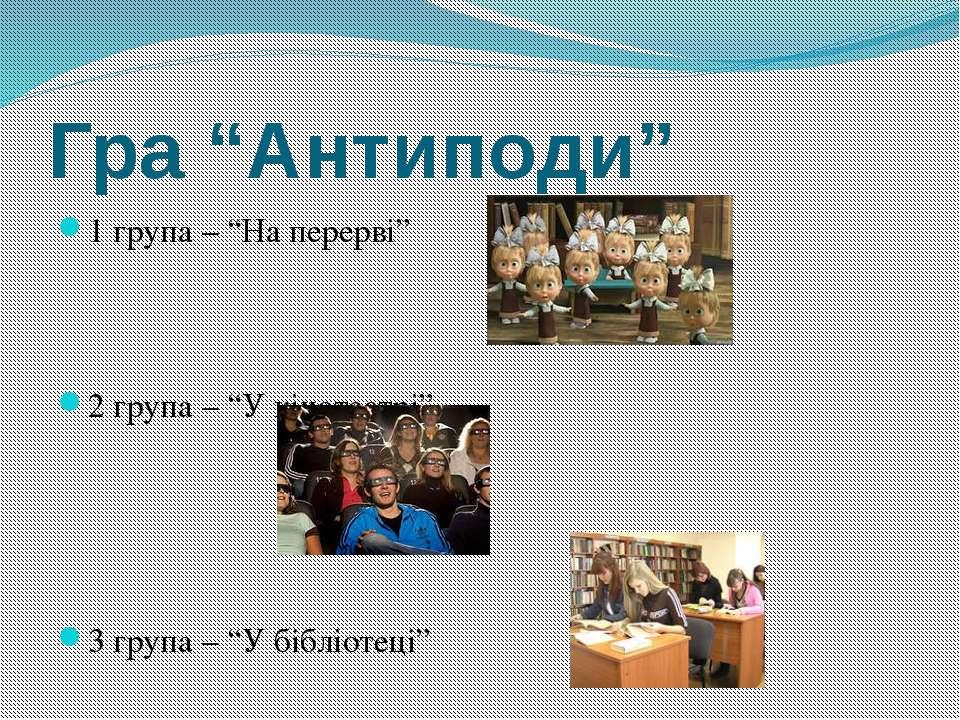 """Гра """"Антиподи"""" 1 група – """"На перерві"""" 2 група – """"У кінотеатрі"""" 3 група – """"У б..."""