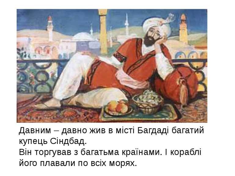 Давним – давно жив в місті Багдаді багатий купець Сіндбад. Він торгував з баг...