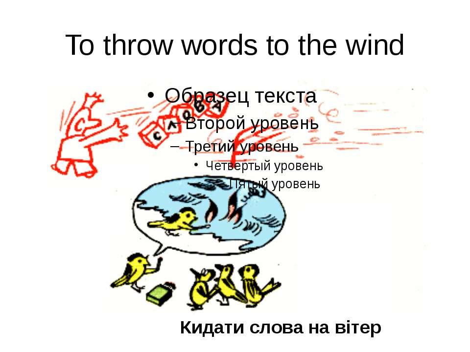 To throw words to the wind Кидати слова на вітер