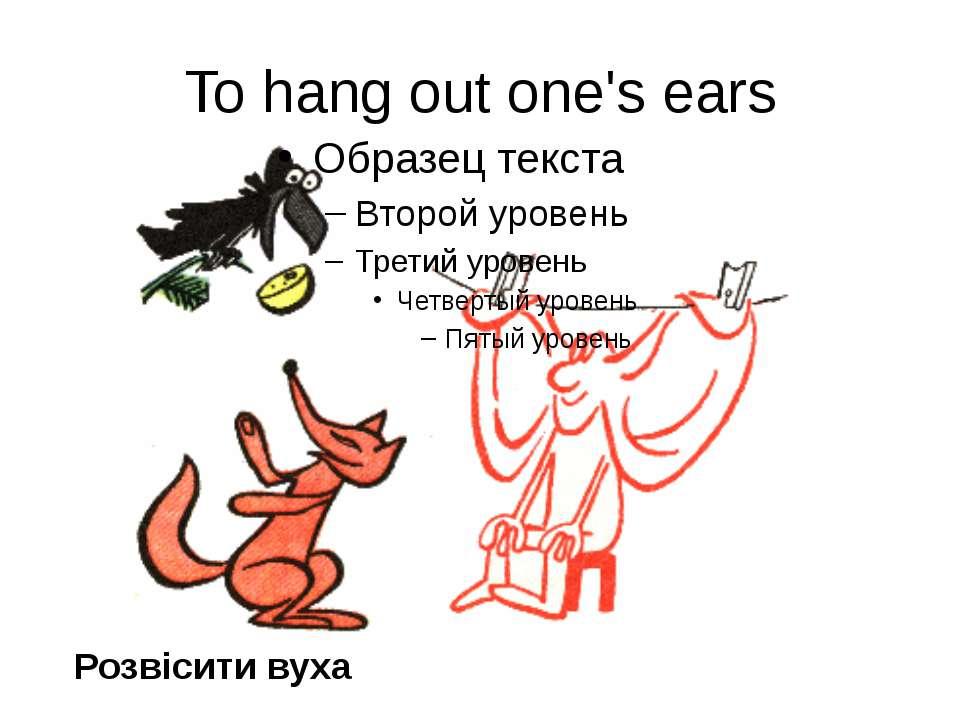 To hang out one's ears Розвісити вуха