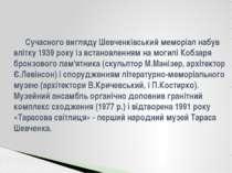 Сучасного вигляду Шевченківський меморіал набув влітку 1939 року із встановле...