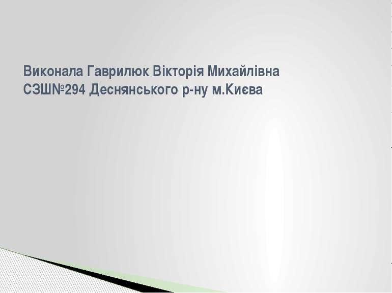 Виконала Гаврилюк Вікторія Михайлівна СЗШ№294 Деснянського р-ну м.Києва