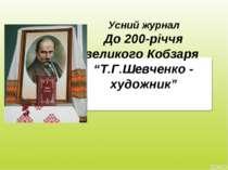 """Усний журнал До 200-річчя великого Кобзаря """"Т.Г.Шевченко - художник"""""""