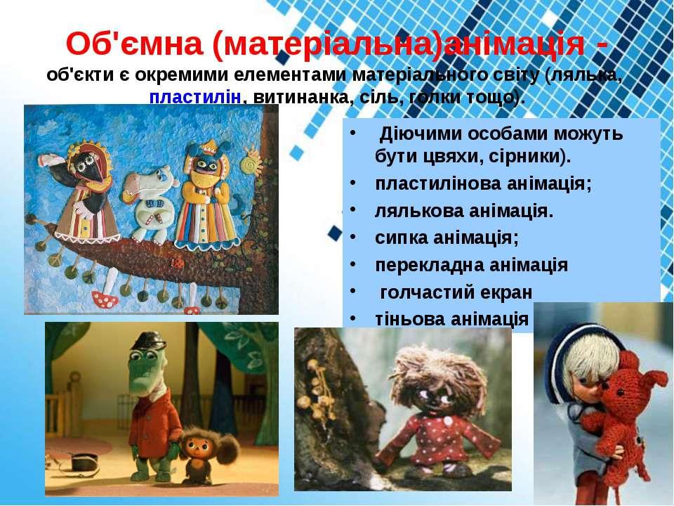 Об'ємна (матеріальна)анімація- об'єкти є окремими елементами матеріального с...