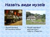 Назвіть види музеїв Музей народної архітектури і побуту «Пирогів» Музей Велик...