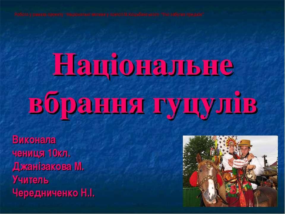 Національне вбрання гуцулів Виконала чениця 10кл. Джанізакова М. Учитель Чере...
