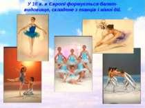 У 16 в. в Європі формується балет-видовище, складене з танців і німої дії.