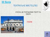 50 балів ТЕАТРАЛЬНЕ МИСТЕЦТВО КРАЇНА, ДЕ РОЗТАШОВАН ТЕАТР ЛА-СКАЛА ІТАЛІЯ